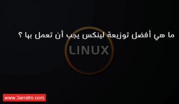 ما هي أفضل توزيعة لينكس يجب أن تعمل بها ؟