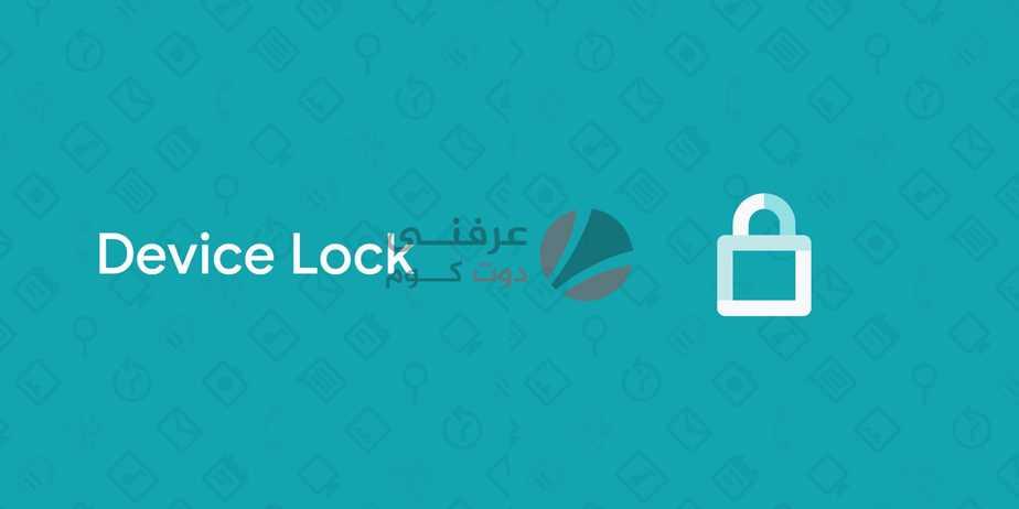 تطبيق Device Lock Controller تطبيق خفي من جوجل لن يصبح متاحًا للجميع